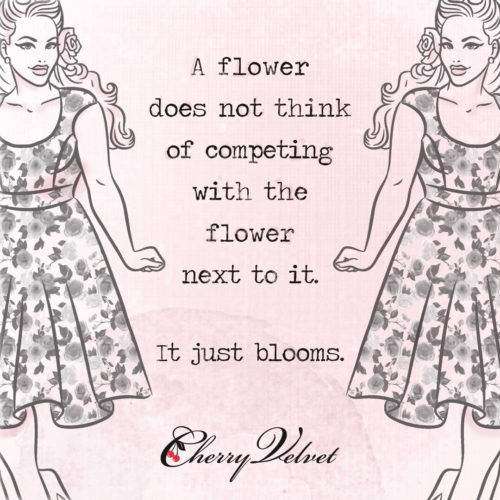 A flower does not think of competing with the flower next to it, it just blooms. Pressure to be Perfect blog post by Cherry Velvet